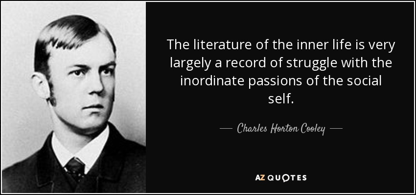 The literature of the inner life is very largely a record of struggle with the inordinate passions of the social self. - Charles Horton Cooley