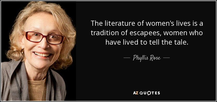The literature of women's lives is a tradition of escapees, women who have lived to tell the tale. - Phyllis Rose