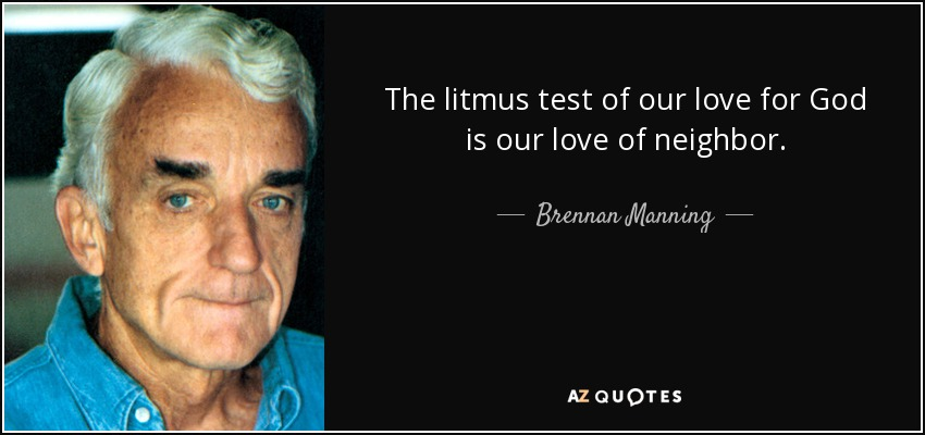 The litmus test of our love for God is our love of neighbor. - Brennan Manning