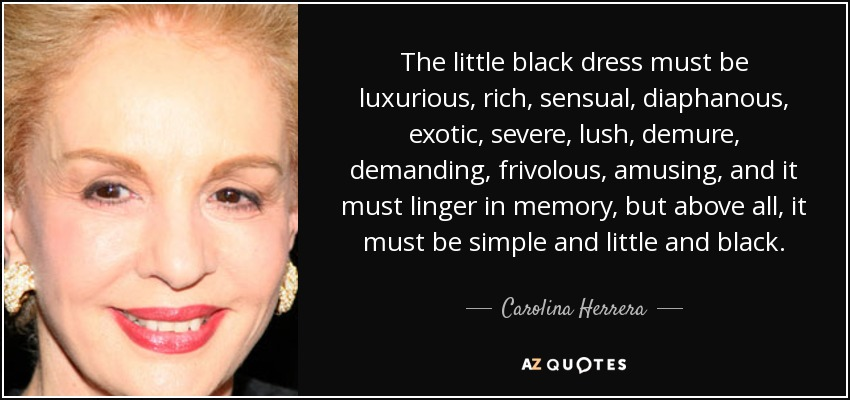 The little black dress must be luxurious, rich, sensual, diaphanous, exotic, severe, lush, demure, demanding, frivolous, amusing, and it must linger in memory, but above all, it must be simple and little and black. - Carolina Herrera