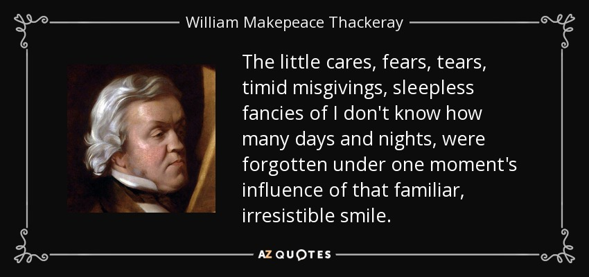 The little cares, fears, tears, timid misgivings, sleepless fancies of I don't know how many days and nights, were forgotten under one moment's influence of that familiar, irresistible smile. - William Makepeace Thackeray