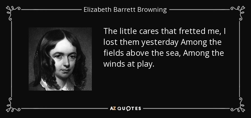 The little cares that fretted me, I lost them yesterday Among the fields above the sea, Among the winds at play. - Elizabeth Barrett Browning