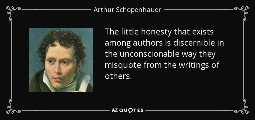 The little honesty that exists among authors is discernible in the unconscionable way they misquote from the writings of others. - Arthur Schopenhauer