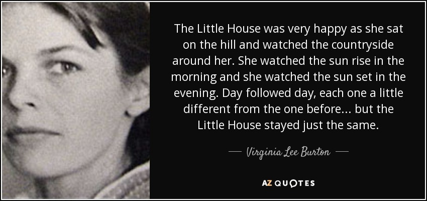 The Little House was very happy as she sat on the hill and watched the countryside around her. She watched the sun rise in the morning and she watched the sun set in the evening. Day followed day, each one a little different from the one before . . . but the Little House stayed just the same. - Virginia Lee Burton