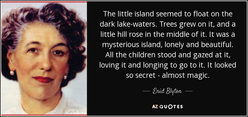 The little island seemed to float on the dark lake-waters. Trees grew on it, and a little hill rose in the middle of it. It was a mysterious island, lonely and beautiful. All the children stood and gazed at it, loving it and longing to go to it. It looked so secret - almost magic. - Enid Blyton