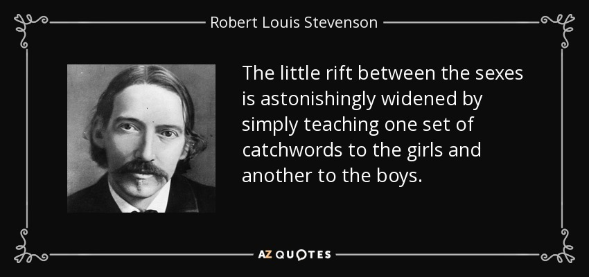 The little rift between the sexes is astonishingly widened by simply teaching one set of catchwords to the girls and another to the boys. - Robert Louis Stevenson
