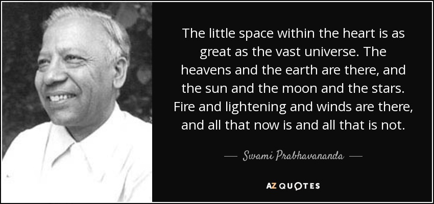 The little space within the heart is as great as the vast universe. The heavens and the earth are there, and the sun and the moon and the stars. Fire and lightening and winds are there, and all that now is and all that is not. - Swami Prabhavananda