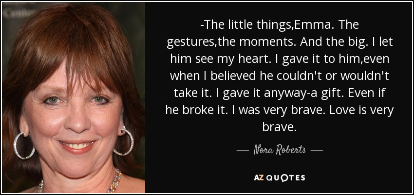 -The little things,Emma. The gestures,the moments. And the big. I let him see my heart. I gave it to him,even when I believed he couldn't or wouldn't take it. I gave it anyway-a gift. Even if he broke it. I was very brave. Love is very brave. - Nora Roberts