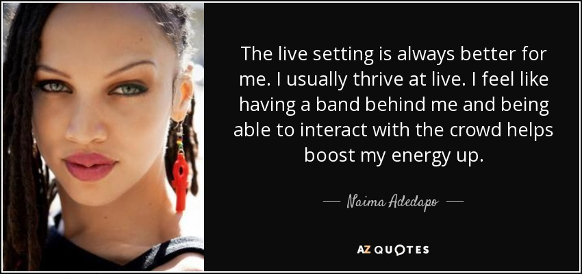 The live setting is always better for me. I usually thrive at live. I feel like having a band behind me and being able to interact with the crowd helps boost my energy up. - Naima Adedapo