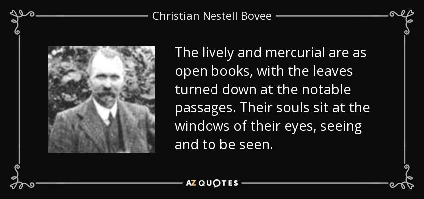 The lively and mercurial are as open books, with the leaves turned down at the notable passages. Their souls sit at the windows of their eyes, seeing and to be seen. - Christian Nestell Bovee