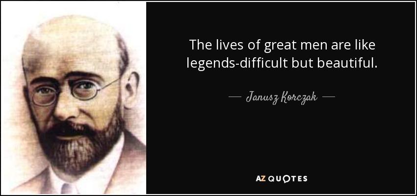 The lives of great men are like legends-difficult but beautiful. - Janusz Korczak