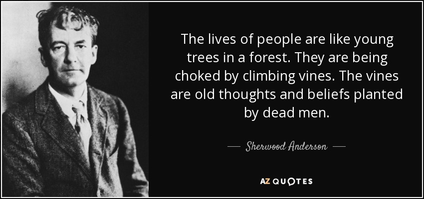 The lives of people are like young trees in a forest. They are being choked by climbing vines. The vines are old thoughts and beliefs planted by dead men. - Sherwood Anderson