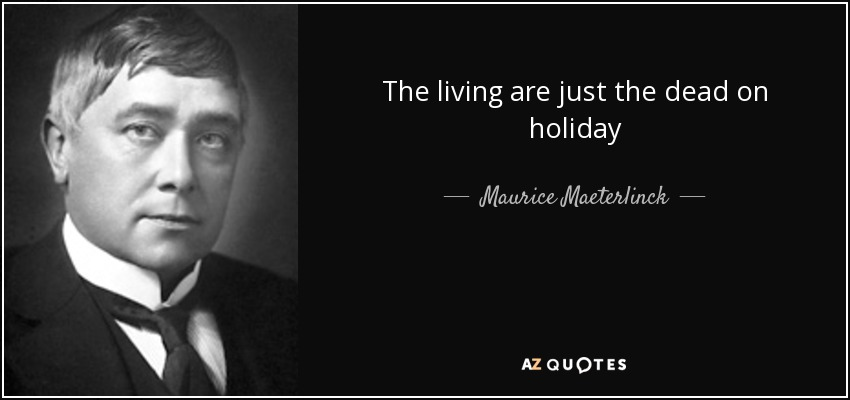 The living are just the dead on holiday - Maurice Maeterlinck