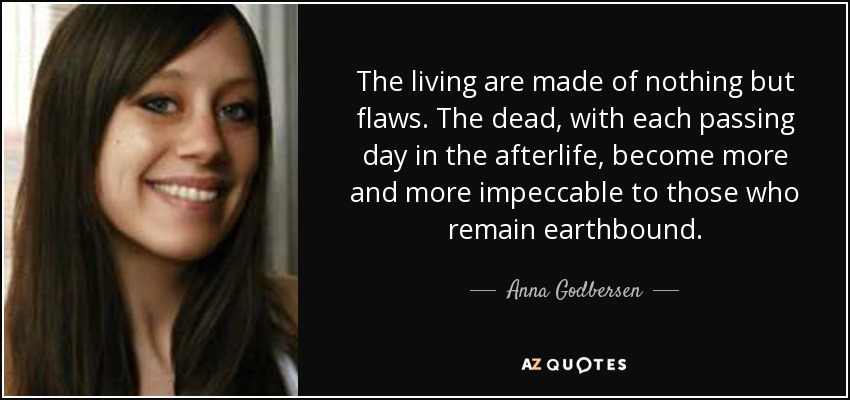 The living are made of nothing but flaws. The dead, with each passing day in the afterlife, become more and more impeccable to those who remain earthbound. - Anna Godbersen