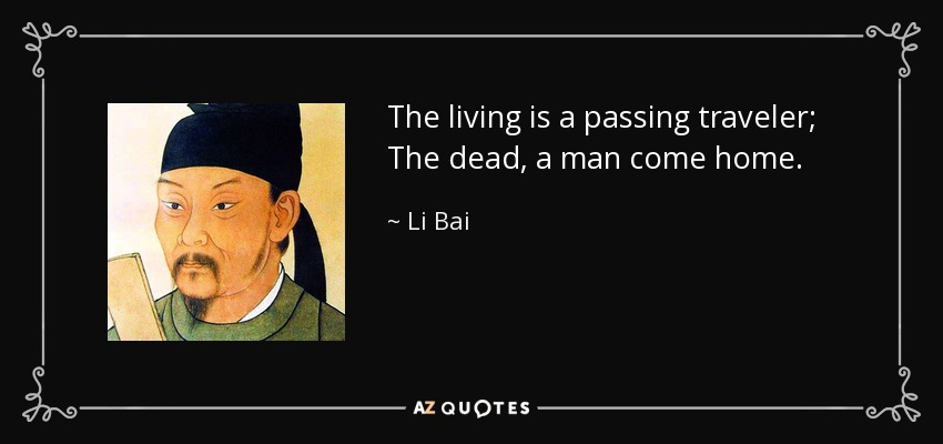 The living is a passing traveler; The dead, a man come home. - Li Bai