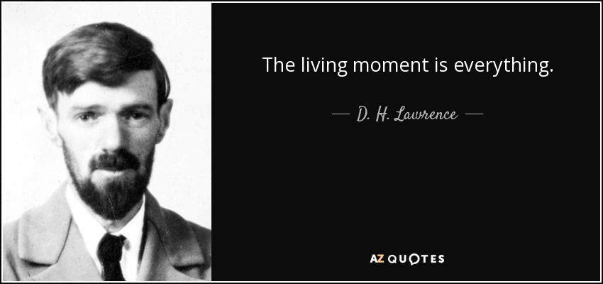 The living moment is everything. - D. H. Lawrence
