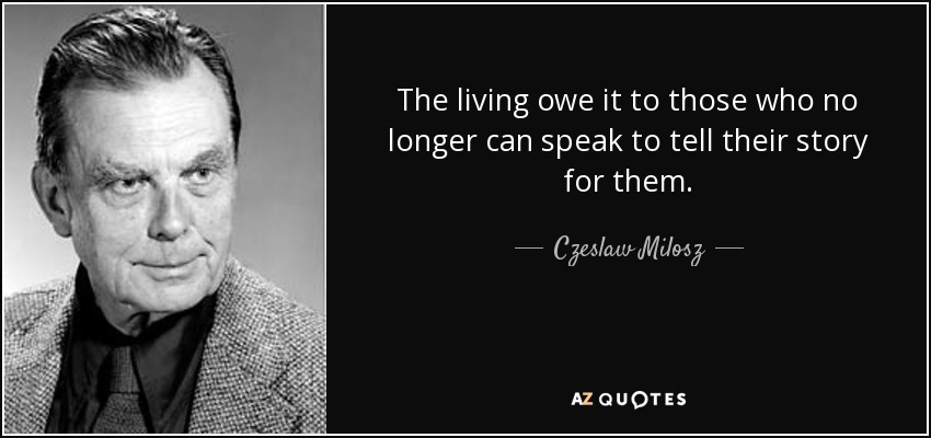 The living owe it to those who no longer can speak to tell their story for them. - Czeslaw Milosz