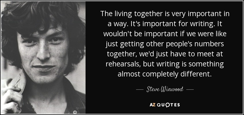 The living together is very important in a way. It's important for writing. It wouldn't be important if we were like just getting other people's numbers together, we'd just have to meet at rehearsals, but writing is something almost completely different. - Steve Winwood