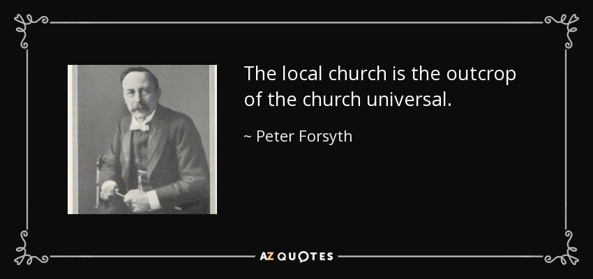 The local church is the outcrop of the church universal. - Peter Forsyth