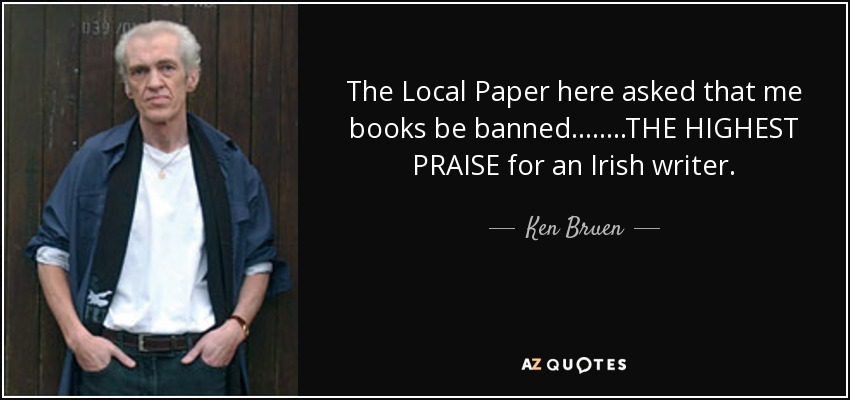 The Local Paper here asked that me books be banned........THE HIGHEST PRAISE for an Irish writer. - Ken Bruen