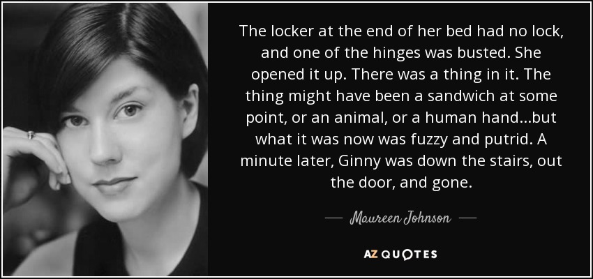 The locker at the end of her bed had no lock, and one of the hinges was busted. She opened it up. There was a thing in it. The thing might have been a sandwich at some point, or an animal, or a human hand...but what it was now was fuzzy and putrid. A minute later, Ginny was down the stairs, out the door, and gone. - Maureen Johnson