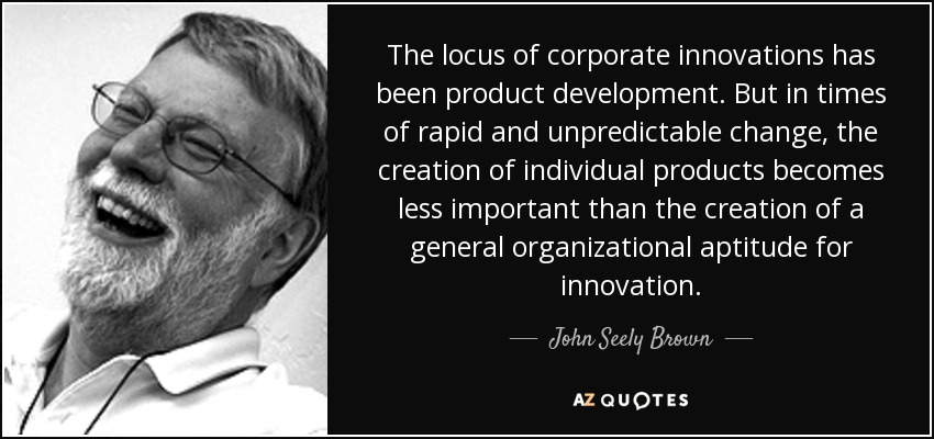The locus of corporate innovations has been product development. But in times of rapid and unpredictable change, the creation of individual products becomes less important than the creation of a general organizational aptitude for innovation. - John Seely Brown
