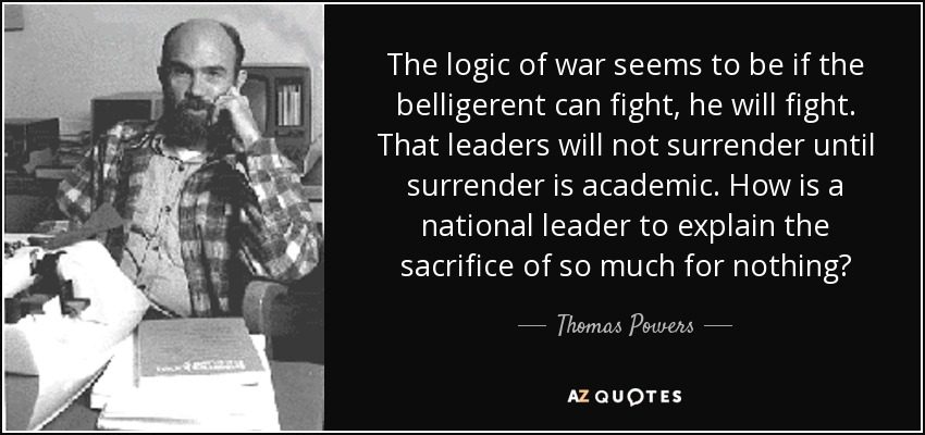 The logic of war seems to be if the belligerent can fight, he will fight. That leaders will not surrender until surrender is academic. How is a national leader to explain the sacrifice of so much for nothing? - Thomas Powers