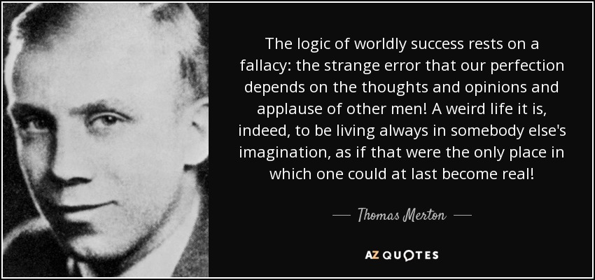 The logic of worldly success rests on a fallacy: the strange error that our perfection depends on the thoughts and opinions and applause of other men! A weird life it is, indeed, to be living always in somebody else's imagination, as if that were the only place in which one could at last become real! - Thomas Merton