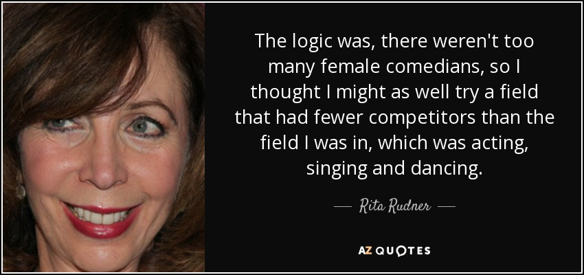 The logic was, there weren't too many female comedians, so I thought I might as well try a field that had fewer competitors than the field I was in, which was acting, singing and dancing. - Rita Rudner
