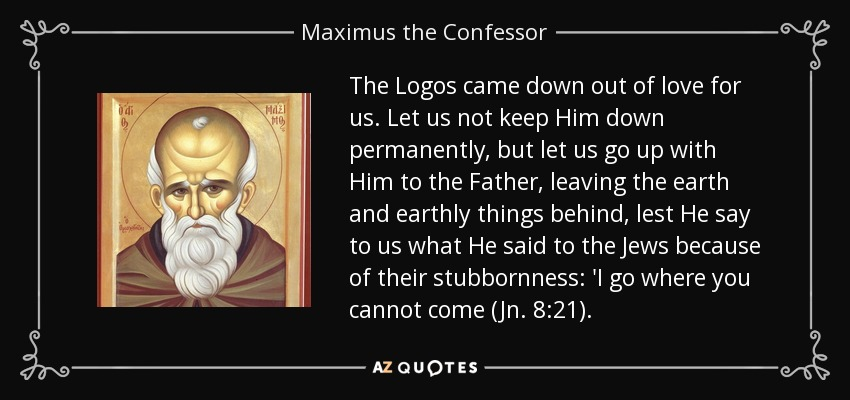 The Logos came down out of love for us. Let us not keep Him down permanently, but let us go up with Him to the Father, leaving the earth and earthly things behind, lest He say to us what He said to the Jews because of their stubbornness: 'I go where you cannot come (Jn. 8:21). - Maximus the Confessor