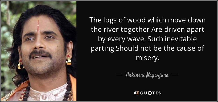 The logs of wood which move down the river together Are driven apart by every wave. Such inevitable parting Should not be the cause of misery. - Akkineni Nagarjuna