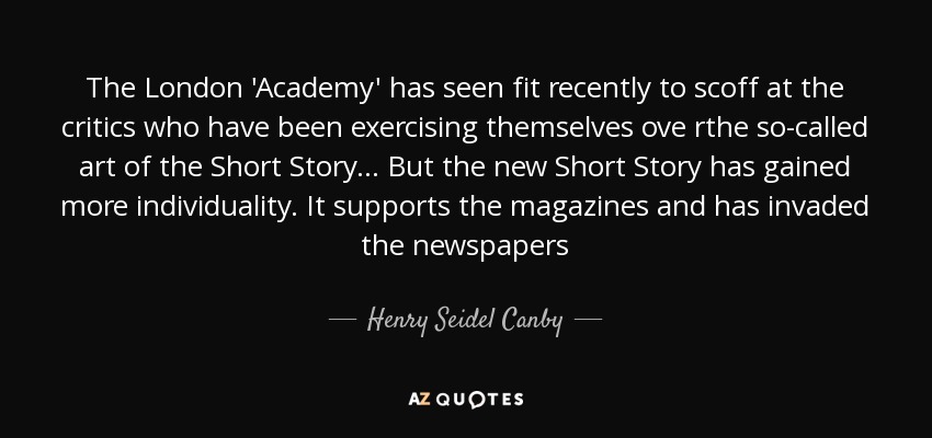 The London 'Academy' has seen fit recently to scoff at the critics who have been exercising themselves ove rthe so-called art of the Short Story... But the new Short Story has gained more individuality. It supports the magazines and has invaded the newspapers - Henry Seidel Canby