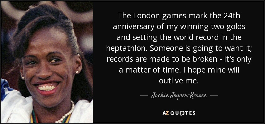 The London games mark the 24th anniversary of my winning two golds and setting the world record in the heptathlon. Someone is going to want it; records are made to be broken - it's only a matter of time. I hope mine will outlive me. - Jackie Joyner-Kersee