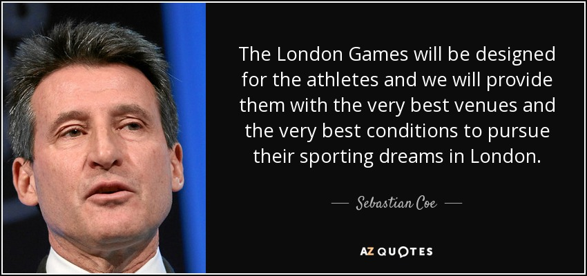 The London Games will be designed for the athletes and we will provide them with the very best venues and the very best conditions to pursue their sporting dreams in London. - Sebastian Coe