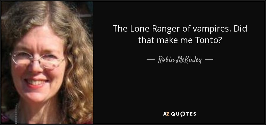 The Lone Ranger of vampires. Did that make me Tonto? - Robin McKinley