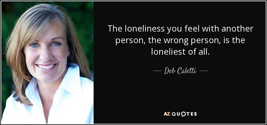The loneliness you feel with another person, the wrong person, is the loneliest of all. - Deb Caletti