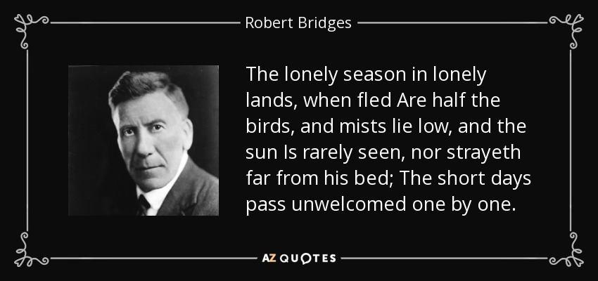 The lonely season in lonely lands, when fled Are half the birds, and mists lie low, and the sun Is rarely seen, nor strayeth far from his bed; The short days pass unwelcomed one by one. - Robert Bridges