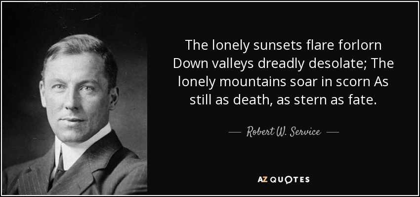 The lonely sunsets flare forlorn Down valleys dreadly desolate; The lonely mountains soar in scorn As still as death, as stern as fate. - Robert W. Service