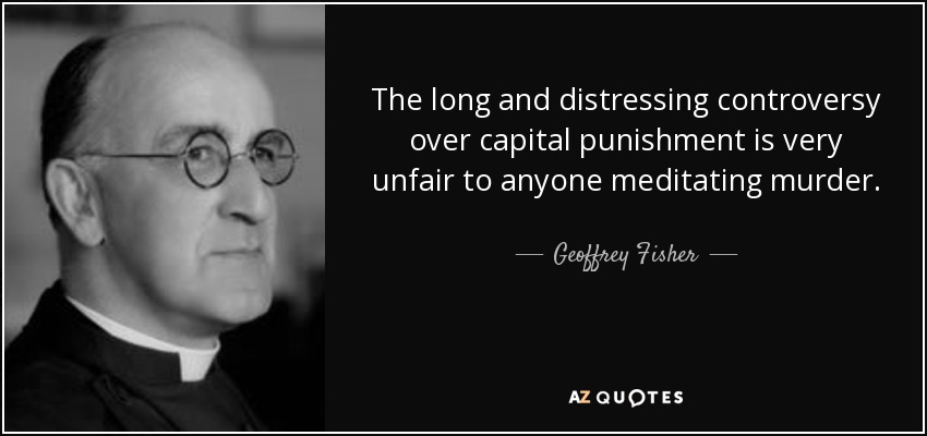 The long and distressing controversy over capital punishment is very unfair to anyone meditating murder. - Geoffrey Fisher