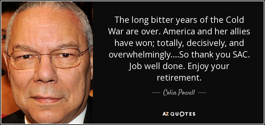 The long bitter years of the Cold War are over. America and her allies have won; totally, decisively, and overwhelmingly....So thank you SAC. Job well done. Enjoy your retirement. - Colin Powell