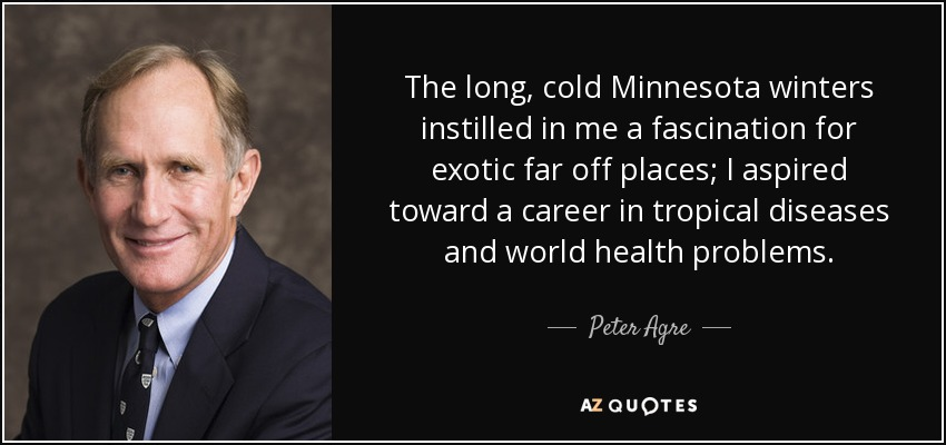 The long, cold Minnesota winters instilled in me a fascination for exotic far off places; I aspired toward a career in tropical diseases and world health problems. - Peter Agre