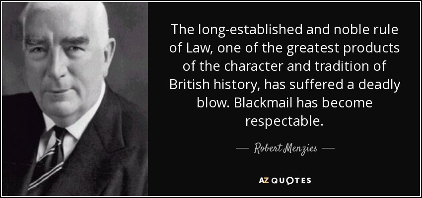 The long-established and noble rule of Law, one of the greatest products of the character and tradition of British history, has suffered a deadly blow. Blackmail has become respectable. - Robert Menzies