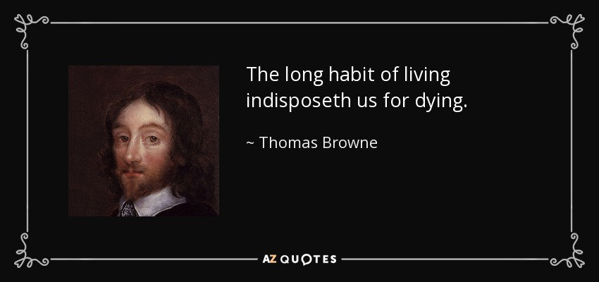 The long habit of living indisposeth us for dying. - Thomas Browne