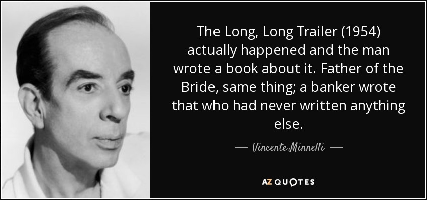The Long, Long Trailer (1954) actually happened and the man wrote a book about it. Father of the Bride, same thing; a banker wrote that who had never written anything else. - Vincente Minnelli