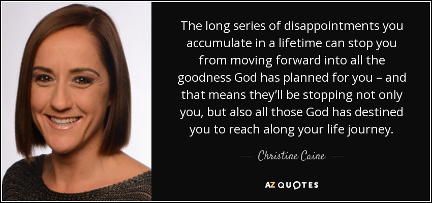 The long series of disappointments you accumulate in a lifetime can stop you from moving forward into all the goodness God has planned for you – and that means they'll be stopping not only you, but also all those God has destined you to reach along your life journey. - Christine Caine