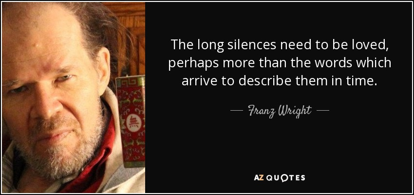 The long silences need to be loved, perhaps more than the words which arrive to describe them in time. - Franz Wright