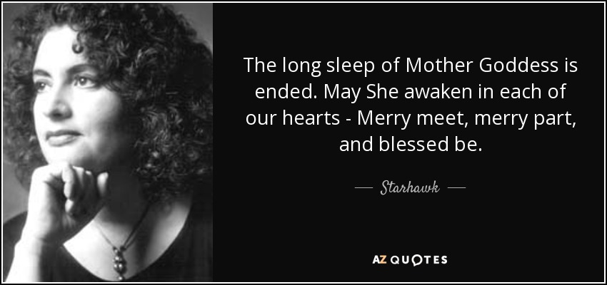 The long sleep of Mother Goddess is ended. May She awaken in each of our hearts - Merry meet, merry part, and blessed be. - Starhawk