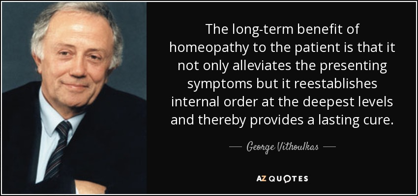 The long-term benefit of homeopathy to the patient is that it not only alleviates the presenting symptoms but it reestablishes internal order at the deepest levels and thereby provides a lasting cure. - George Vithoulkas