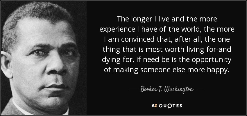 The longer I live and the more experience I have of the world, the more I am convinced that, after all, the one thing that is most worth living for-and dying for, if need be-is the opportunity of making someone else more happy. - Booker T. Washington