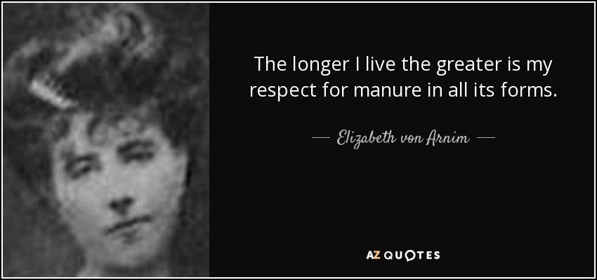 The longer I live the greater is my respect for manure in all its forms. - Elizabeth von Arnim